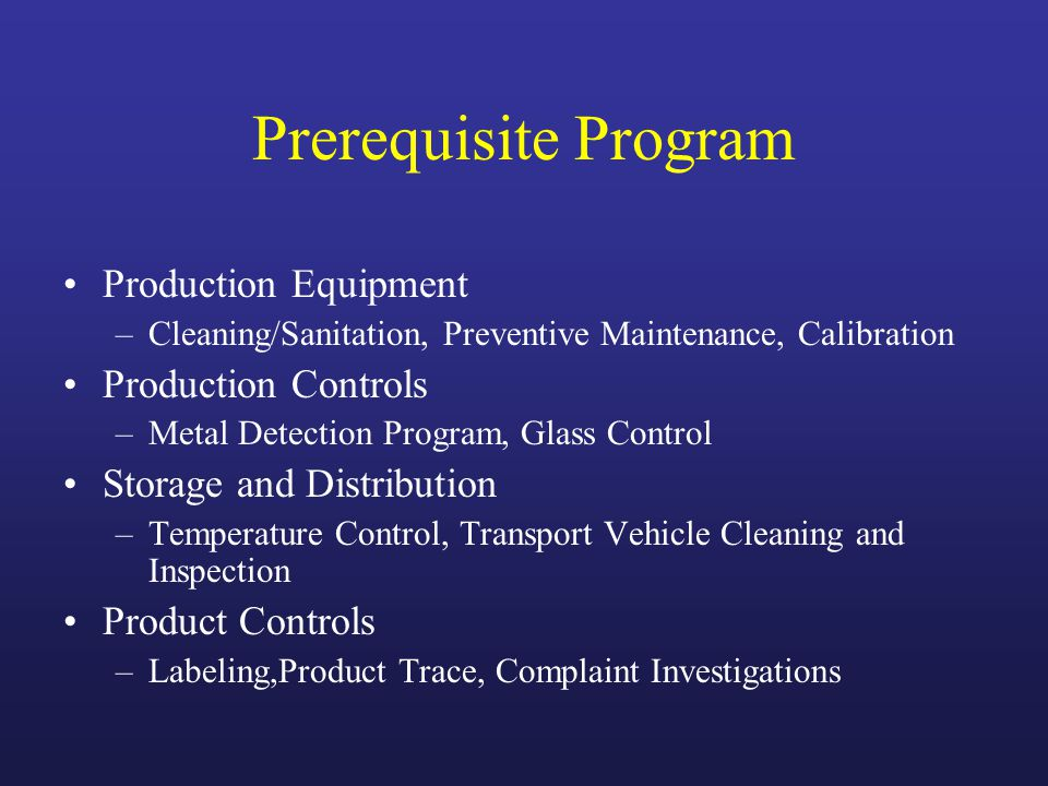 Prerequisite Program Production Equipment –Cleaning/Sanitation, Preventive Maintenance, Calibration Production Controls –Metal Detection Program, Glass Control Storage and Distribution –Temperature Control, Transport Vehicle Cleaning and Inspection Product Controls –Labeling,Product Trace, Complaint Investigations