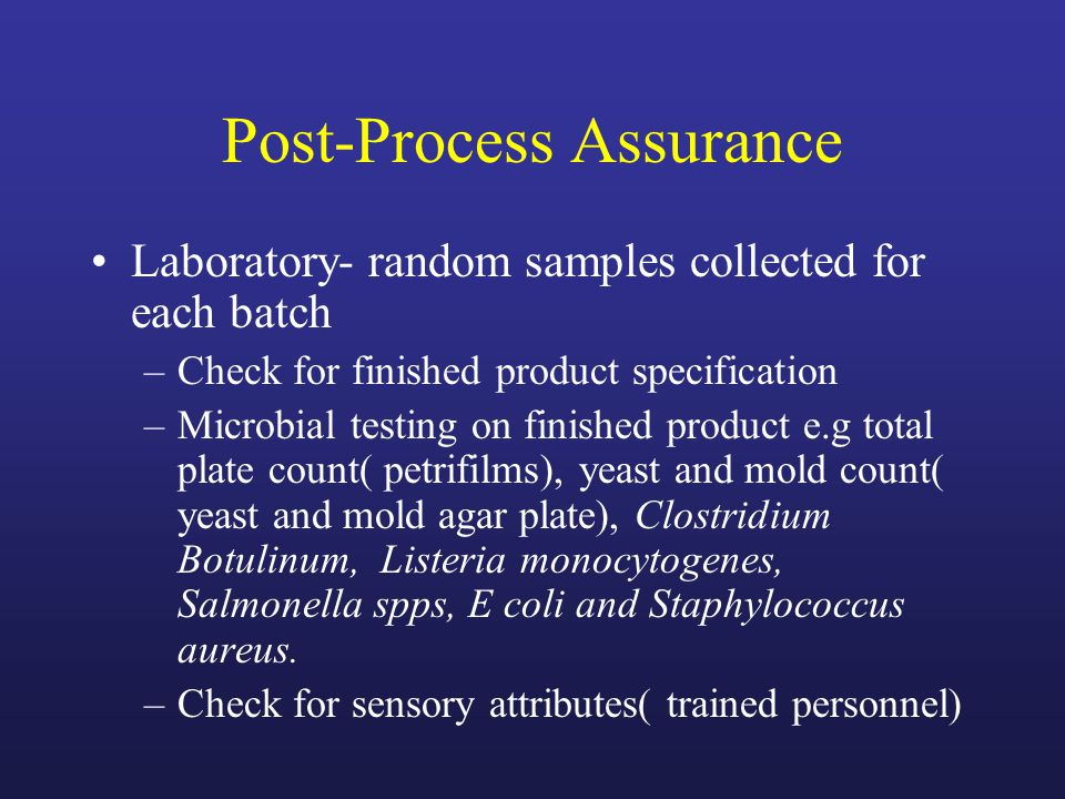 Post-Process Assurance Laboratory- random samples collected for each batch –Check for finished product specification –Microbial testing on finished product e.g total plate count( petrifilms), yeast and mold count( yeast and mold agar plate), Clostridium Botulinum, Listeria monocytogenes, Salmonella spps, E coli and Staphylococcus aureus.