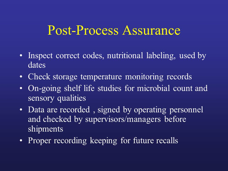 Post-Process Assurance Inspect correct codes, nutritional labeling, used by dates Check storage temperature monitoring records On-going shelf life studies for microbial count and sensory qualities Data are recorded, signed by operating personnel and checked by supervisors/managers before shipments Proper recording keeping for future recalls