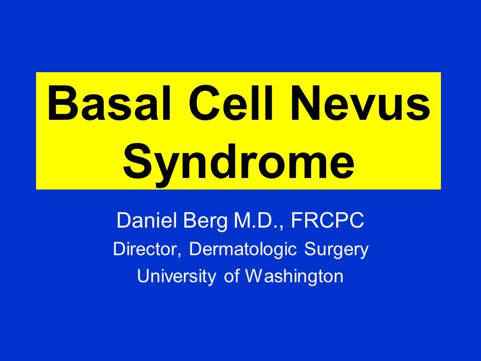 Basal Cell Nevus Syndrome Daniel Berg M.D., FRCPC Director, Dermatologic Surgery University of Washington