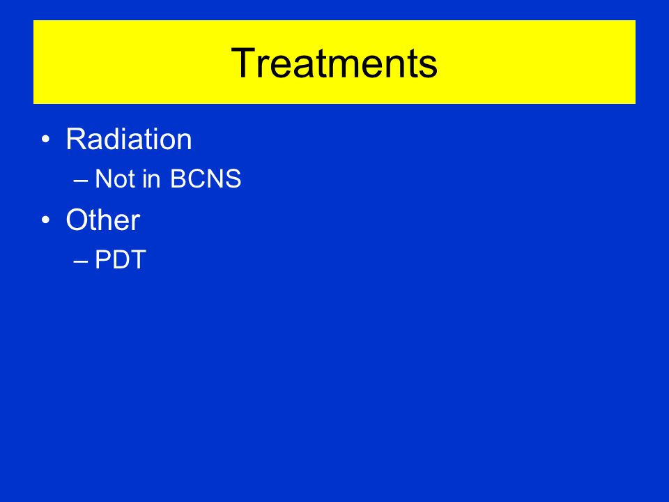 Treatments Radiation –Not in BCNS Other –PDT