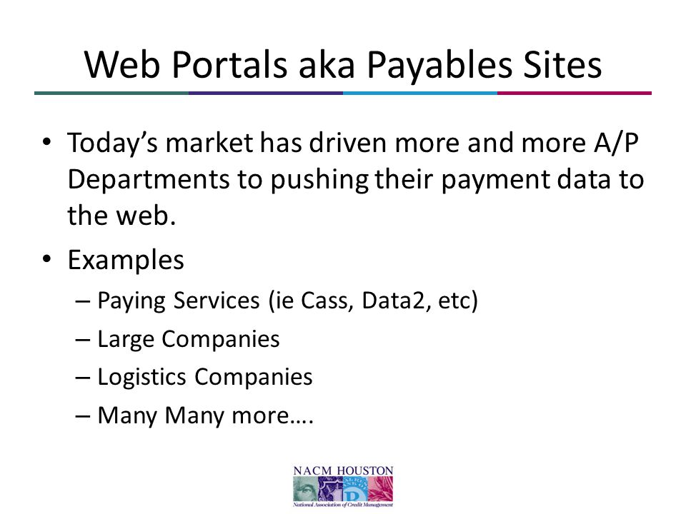Web Portals aka Payables Sites Today's market has driven more and more A/P Departments to pushing their payment data to the web. Examples – Paying Ser