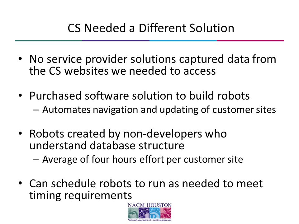 CS Needed a Different Solution No service provider solutions captured data from the CS websites we needed to access Purchased software solution to build robots – Automates navigation and updating of customer sites Robots created by non-developers who understand database structure – Average of four hours effort per customer site Can schedule robots to run as needed to meet timing requirements