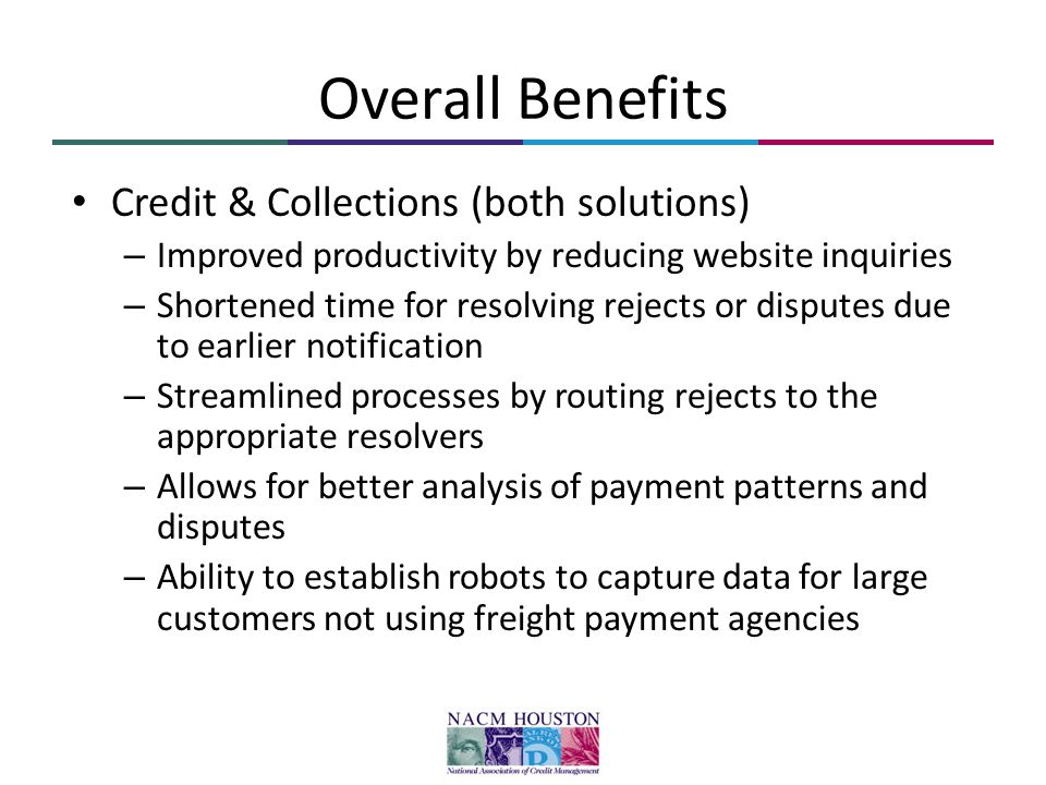 Overall Benefits Credit & Collections (both solutions) – Improved productivity by reducing website inquiries – Shortened time for resolving rejects or disputes due to earlier notification – Streamlined processes by routing rejects to the appropriate resolvers – Allows for better analysis of payment patterns and disputes – Ability to establish robots to capture data for large customers not using freight payment agencies