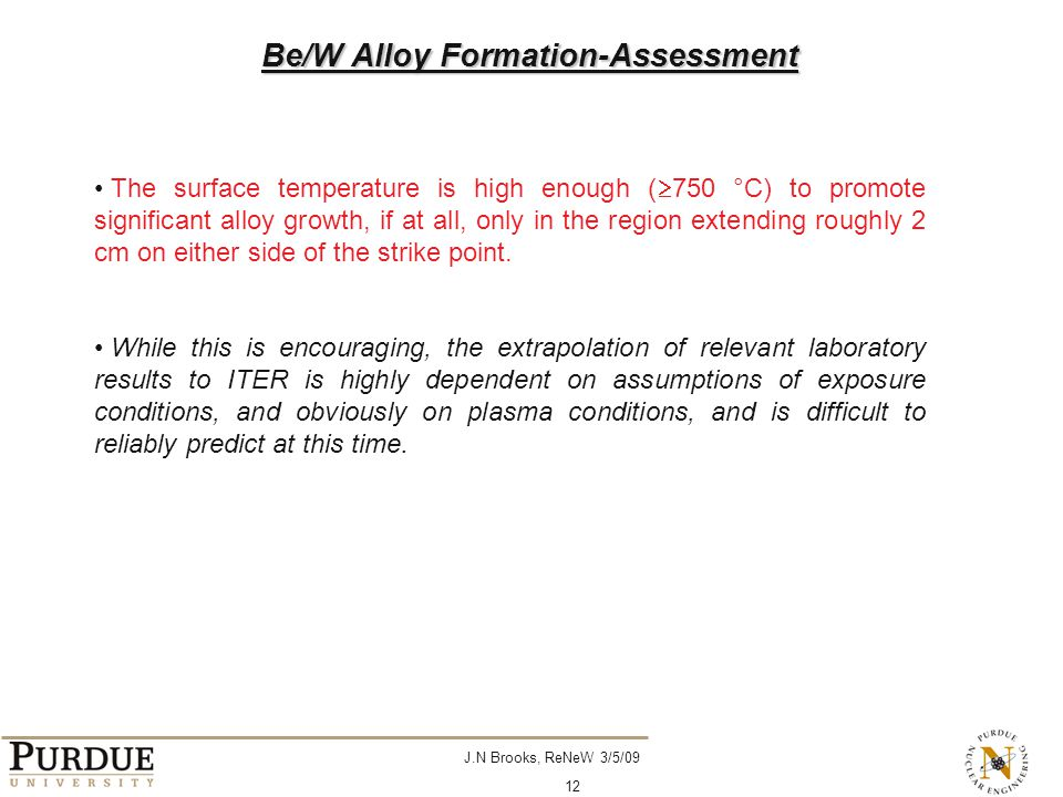 J.N Brooks, ReNeW 3/5/09 12 The surface temperature is high enough (  750 °C) to promote significant alloy growth, if at all, only in the region extending roughly 2 cm on either side of the strike point.