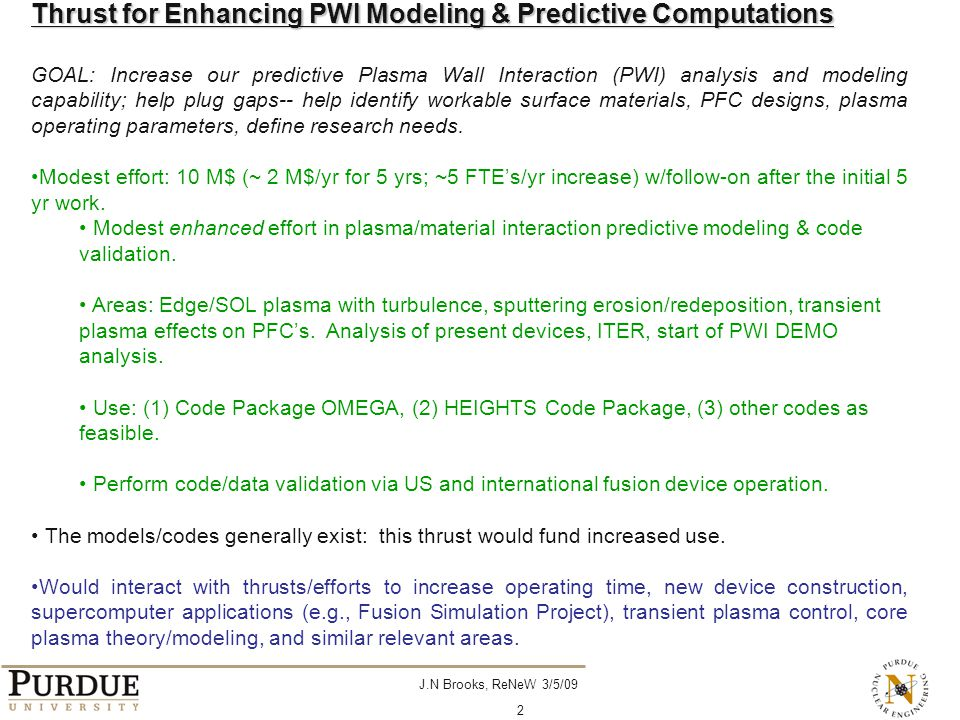 J.N Brooks, ReNeW 3/5/09 2 Thrust for Enhancing PWI Modeling & Predictive Computations GOAL: Increase our predictive Plasma Wall Interaction (PWI) analysis and modeling capability; help plug gaps-- help identify workable surface materials, PFC designs, plasma operating parameters, define research needs.