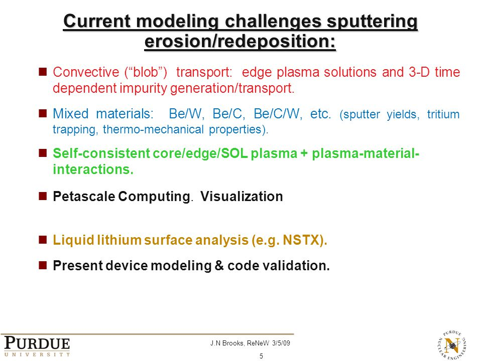 J.N Brooks, ReNeW 3/5/09 5 Current modeling challenges sputtering erosion/redeposition: Convective ( blob ) transport: edge plasma solutions and 3-D time dependent impurity generation/transport.