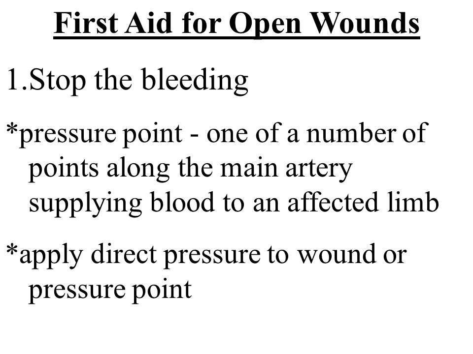 First Aid for Open Wounds 1.Stop the bleeding *pressure point - one of a number of points along the main artery supplying blood to an affected limb *a