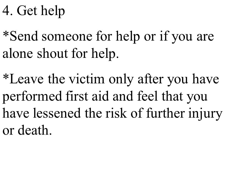 4. Get help *Send someone for help or if you are alone shout for help. *Leave the victim only after you have performed first aid and feel that you hav