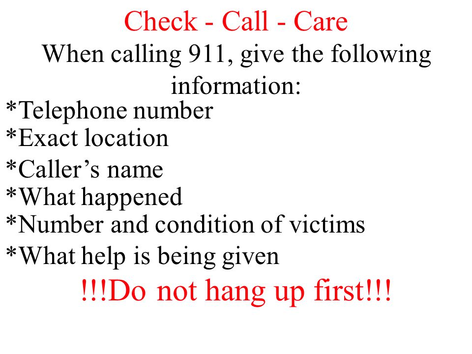 Check - Call - Care When calling 911, give the following information: *Telephone number *Exact location *Caller's name *What happened *Number and cond