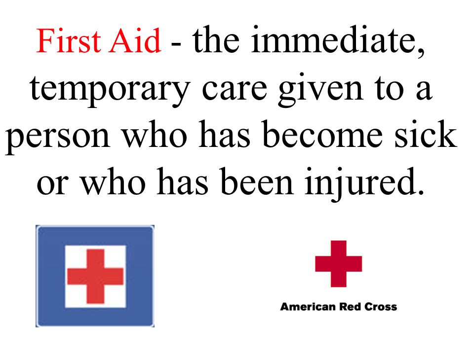 First Aid - the immediate, temporary care given to a person who has become sick or who has been injured.
