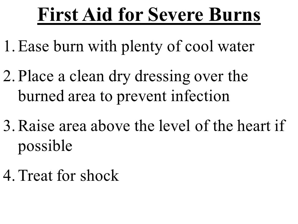 First Aid for Severe Burns 1.Ease burn with plenty of cool water 2.Place a clean dry dressing over the burned area to prevent infection 3.Raise area a