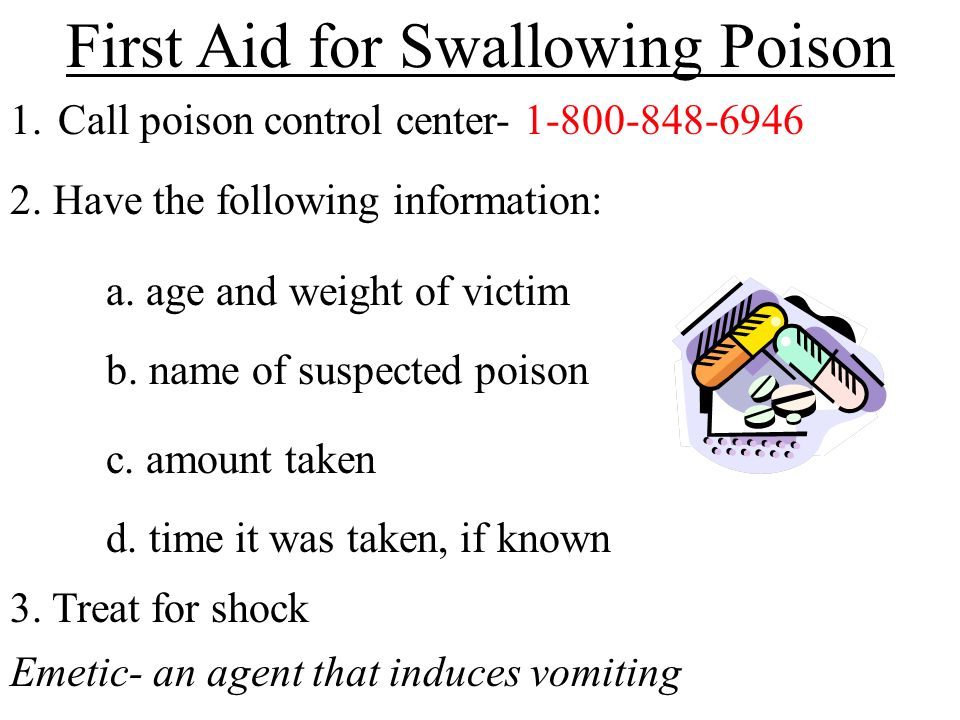 First Aid for Swallowing Poison 1.Call poison control center- 1-800-848-6946 2. Have the following information: a. age and weight of victim b. name of