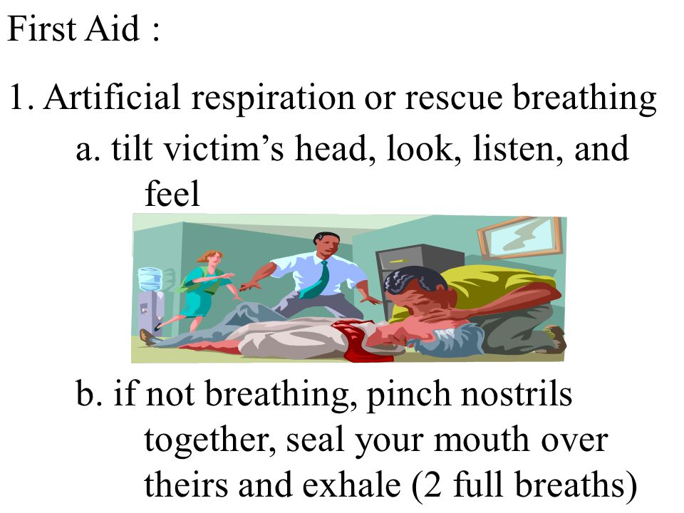 First Aid : 1. Artificial respiration or rescue breathing a. tilt victim's head, look, listen, and feel b. if not breathing, pinch nostrils together,