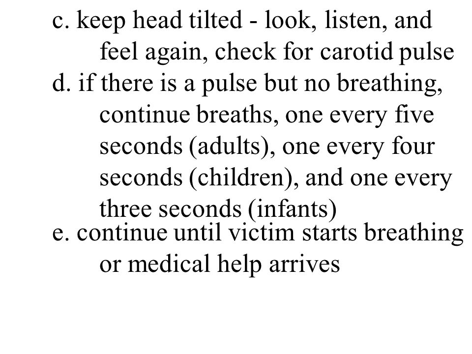 c. keep head tilted - look, listen, and feel again, check for carotid pulse d. if there is a pulse but no breathing, continue breaths, one every five