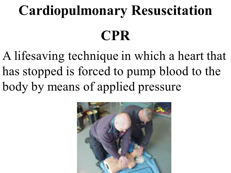 Cardiopulmonary Resuscitation CPR A lifesaving technique in which a heart that has stopped is forced to pump blood to the body by means of applied pre