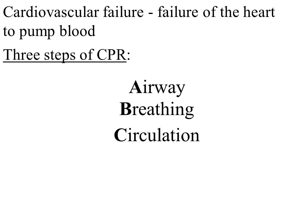 Cardiovascular failure - failure of the heart to pump blood Three steps of CPR: Airway Breathing Circulation