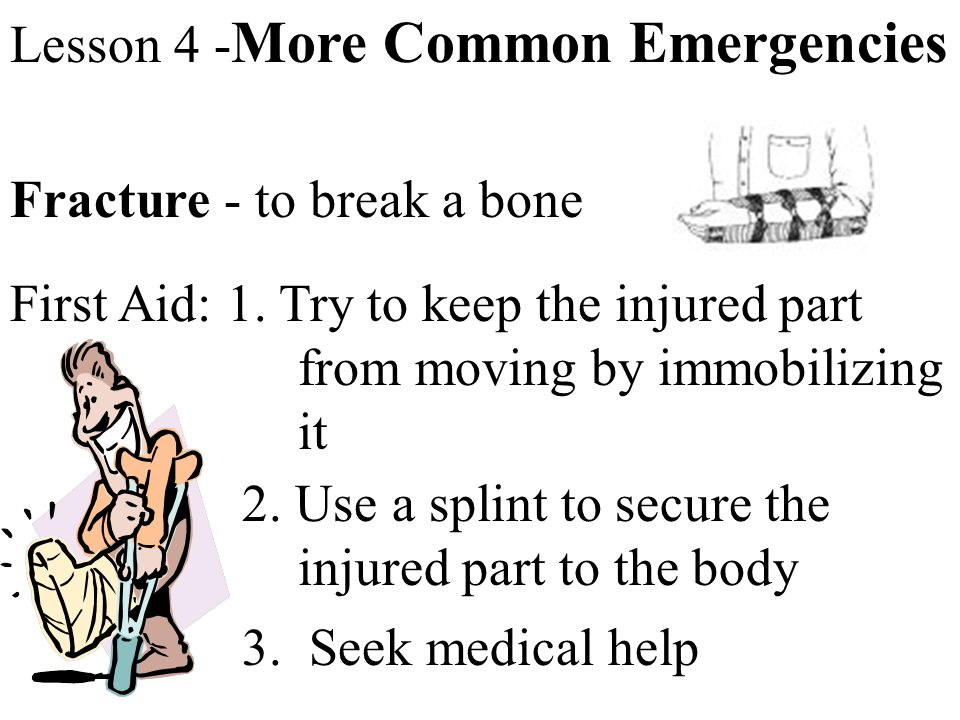 Lesson 4 - More Common Emergencies Fracture - to break a bone First Aid: 1. Try to keep the injured part from moving by immobilizing it 2. Use a splin