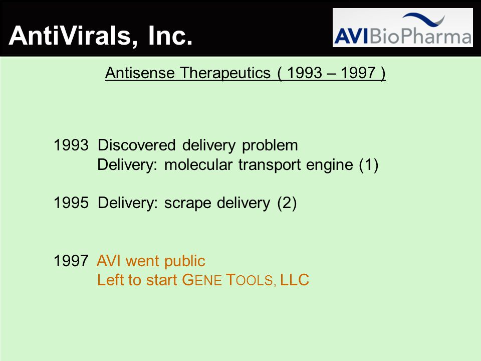 Antisense Therapeutics ( 1993 – 1997 ) 1993 Discovered delivery problem Delivery: molecular transport engine (1) 1995 Delivery: scrape delivery (2) 1997 AVI went public Left to start G ENE T OOLS, LLC AntiVirals, Inc.