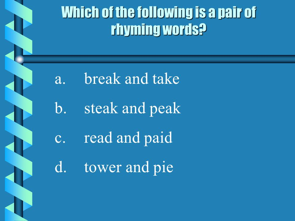 Which of the following is a pair of rhyming words? a.break and take b.steak and peak c.read and paid d.tower and pie