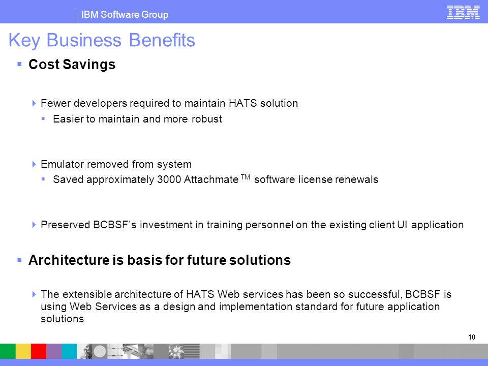 IBM Software Group 10 Key Business Benefits  Cost Savings  Fewer developers required to maintain HATS solution  Easier to maintain and more robust