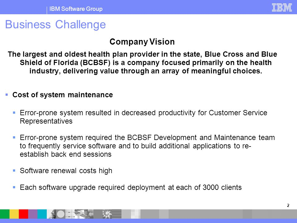 IBM Software Group 2 Business Challenge Company Vision The largest and oldest health plan provider in the state, Blue Cross and Blue Shield of Florida
