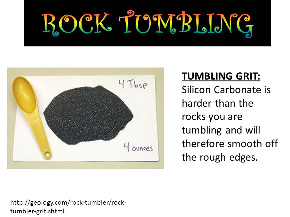 TUMBLING GRIT: Silicon Carbonate is harder than the rocks you are tumbling and will therefore smooth off the rough edges.