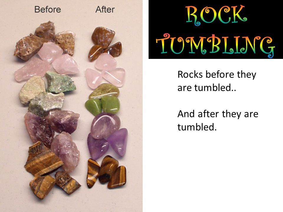Rocks before they are tumbled.. And after they are tumbled.