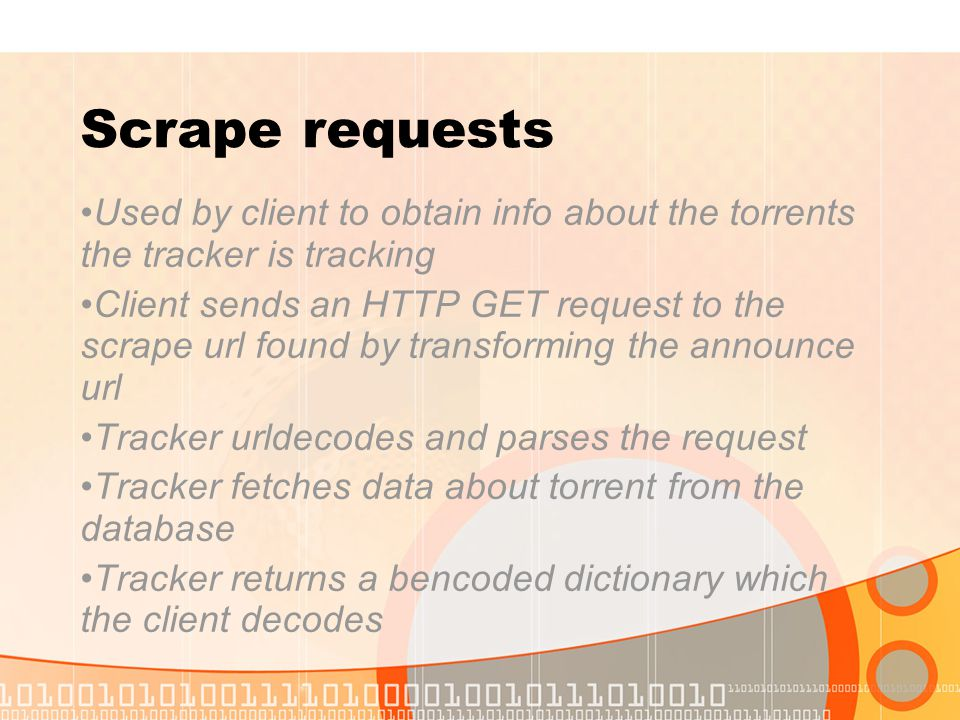 Scrape requests Used by client to obtain info about the torrents the tracker is tracking Client sends an HTTP GET request to the scrape url found by t