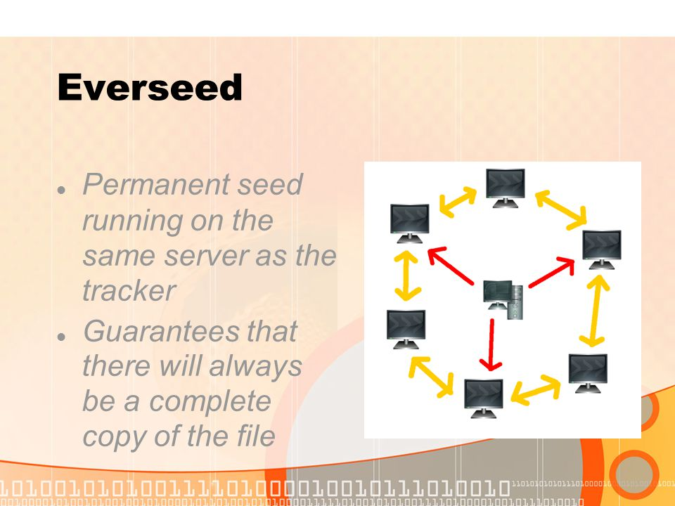 Everseed Permanent seed running on the same server as the tracker Guarantees that there will always be a complete copy of the file