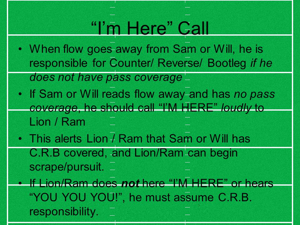 I'm Here Call When flow goes away from Sam or Will, he is responsible for Counter/ Reverse/ Bootleg if he does not have pass coverage If Sam or Will reads flow away and has no pass coverage, he should call I'M HERE loudly to Lion / Ram This alerts Lion / Ram that Sam or Will has C.R.B covered, and Lion/Ram can begin scrape/pursuit.