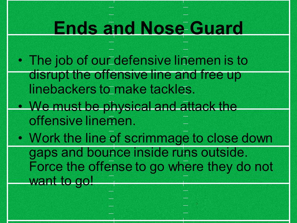 Ends and Nose Guard The job of our defensive linemen is to disrupt the offensive line and free up linebackers to make tackles.