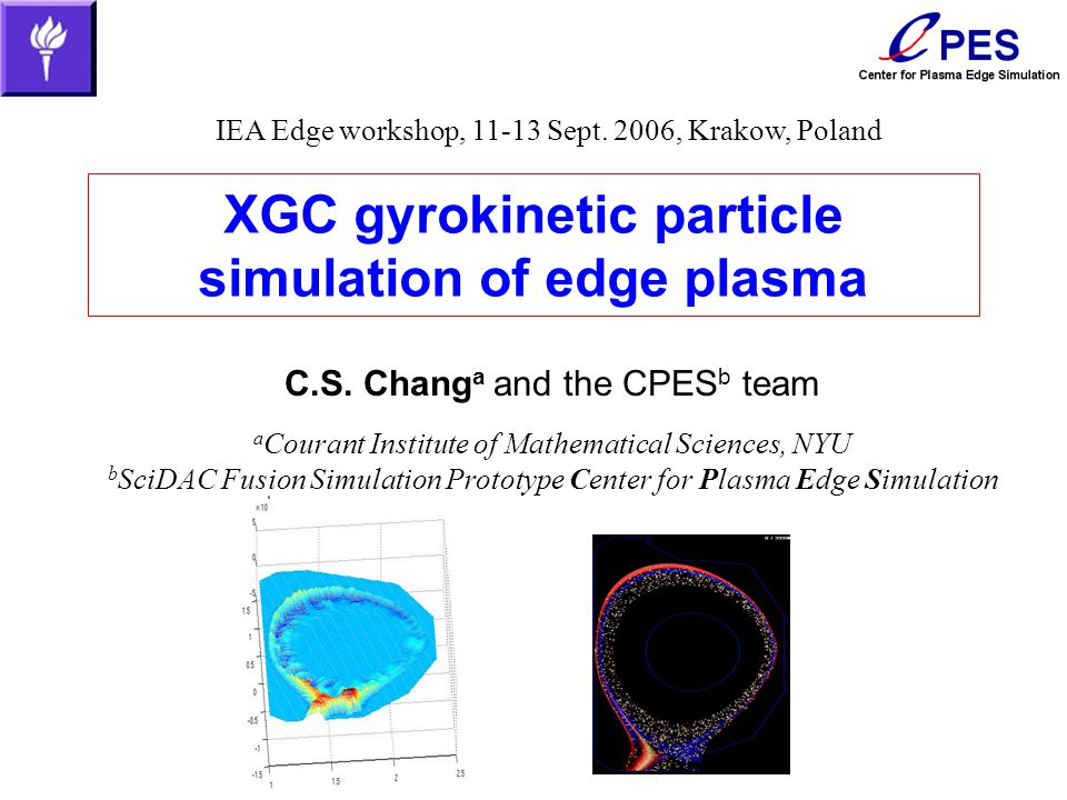 XGC gyrokinetic particle simulation of edge plasma C.S. Chang a and the CPES b team a Courant Institute of Mathematical Sciences, NYU b SciDAC Fusion
