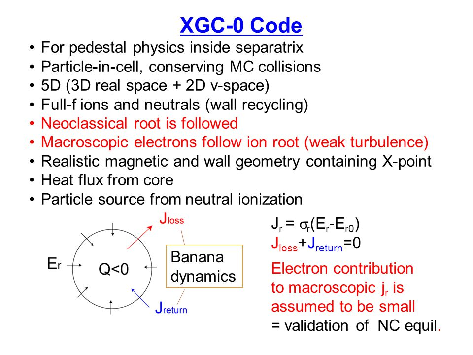 XGC-0 Code For pedestal physics inside separatrix Particle-in-cell, conserving MC collisions 5D (3D real space + 2D v-space) Full-f ions and neutrals