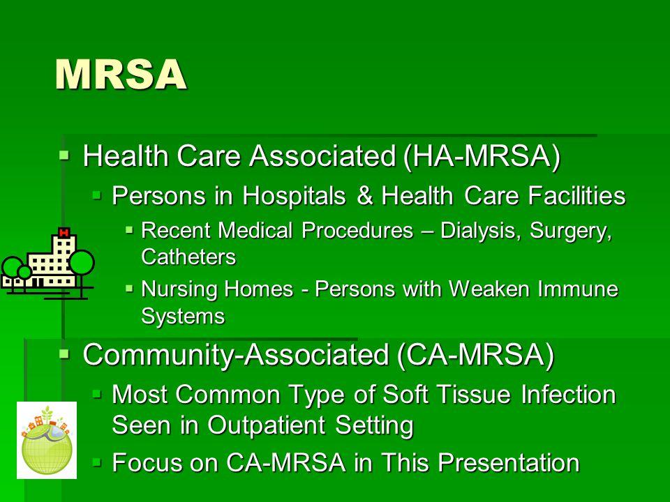 MRSA MRSA  Health Care Associated (HA-MRSA)  Persons in Hospitals & Health Care Facilities  Recent Medical Procedures – Dialysis, Surgery, Catheter