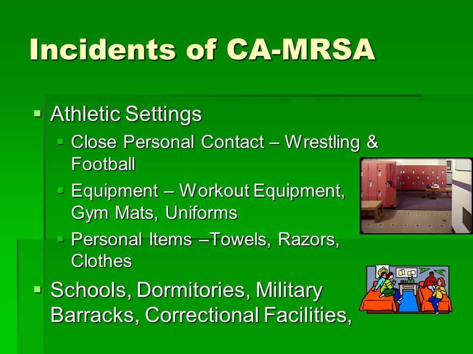 Incidents of CA-MRSA  Athletic Settings  Close Personal Contact – Wrestling & Football  Equipment – Workout Equipment, Gym Mats, Uniforms  Persona