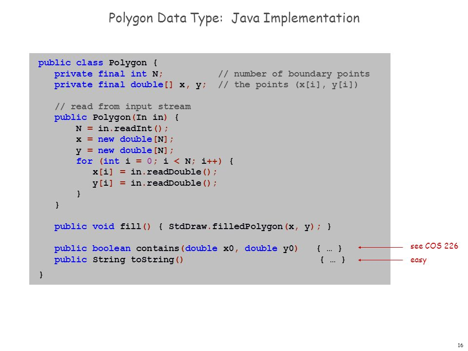 16 Polygon Data Type: Java Implementation public class Polygon { private final int N; // number of boundary points private final double[] x, y; // the points (x[i], y[i]) // read from input stream public Polygon(In in) { N = in.readInt(); x = new double[N]; y = new double[N]; for (int i = 0; i < N; i++) { x[i] = in.readDouble(); y[i] = in.readDouble(); } public void fill() { StdDraw.filledPolygon(x, y); } public boolean contains(double x0, double y0) { … } public String toString() { … } } see COS 226 easy