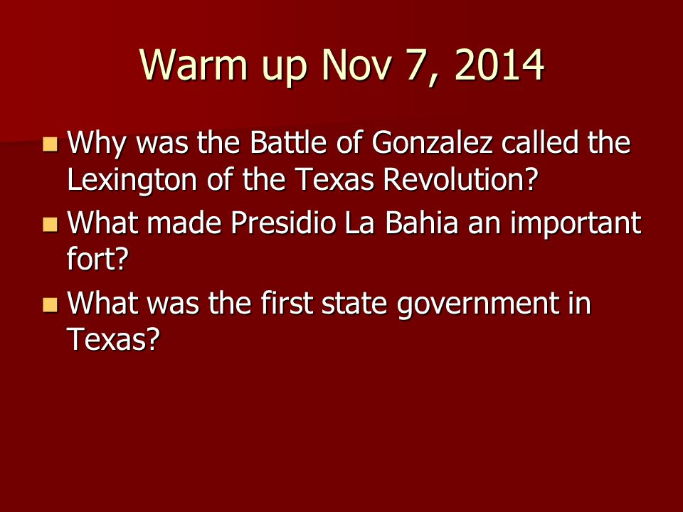 Warm up Nov 7, 2014 Why was the Battle of Gonzalez called the Lexington of the Texas Revolution.