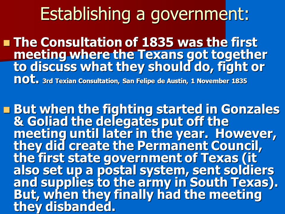 Establishing a government: The Consultation of 1835 was the first meeting where the Texans got together to discuss what they should do, fight or not.
