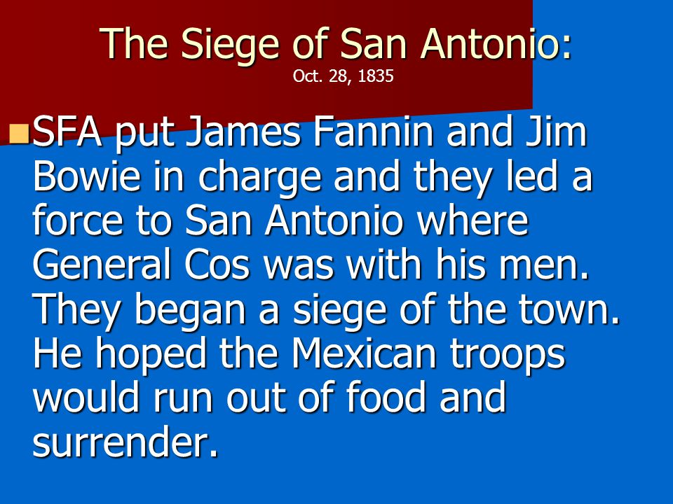The Siege of San Antonio: SFA put James Fannin and Jim Bowie in charge and they led a force to San Antonio where General Cos was with his men.