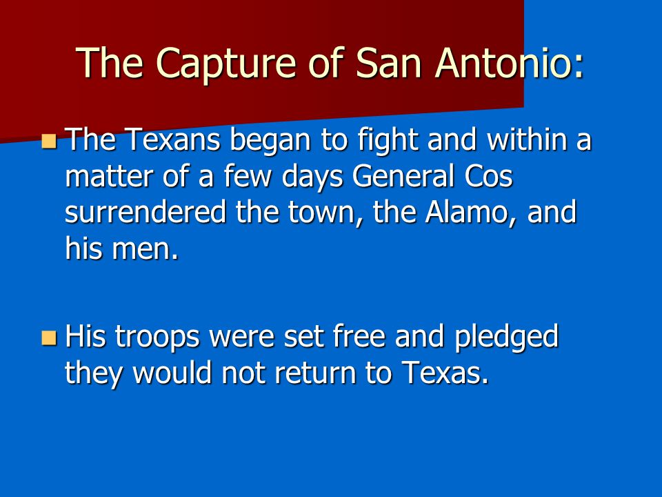The Capture of San Antonio: The Texans began to fight and within a matter of a few days General Cos surrendered the town, the Alamo, and his men.
