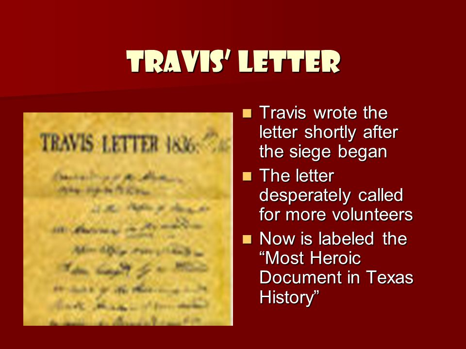 Travis' Letter Travis wrote the letter shortly after the siege began Travis wrote the letter shortly after the siege began The letter desperately called for more volunteers The letter desperately called for more volunteers Now is labeled the Most Heroic Document in Texas History Now is labeled the Most Heroic Document in Texas History