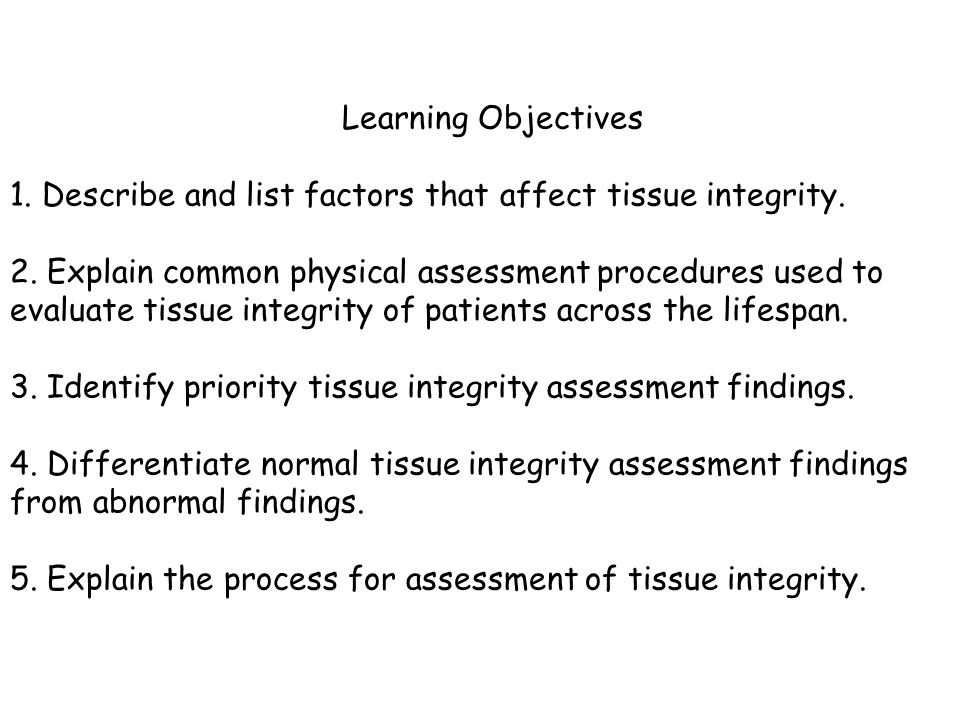 Learning Objectives 1. Describe and list factors that affect tissue integrity. 2. Explain common physical assessment procedures used to evaluate tissu