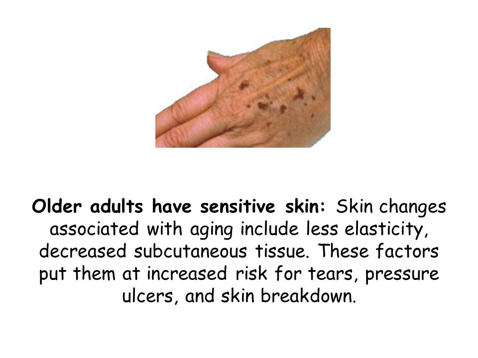 Older adults have sensitive skin: Skin changes associated with aging include less elasticity, decreased subcutaneous tissue. These factors put them at