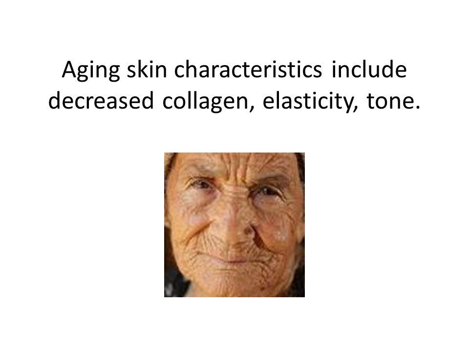Aging skin characteristics include decreased collagen, elasticity, tone.
