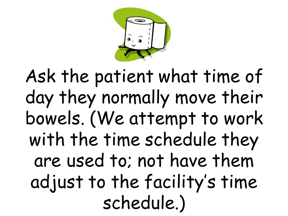 Ask the patient what time of day they normally move their bowels. (We attempt to work with the time schedule they are used to; not have them adjust to