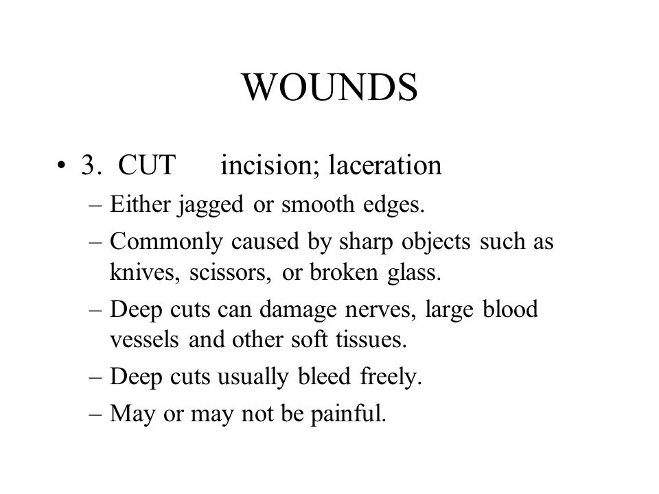 WOUNDS 3. CUT incision; laceration –Either jagged or smooth edges. –Commonly caused by sharp objects such as knives, scissors, or broken glass. –Deep