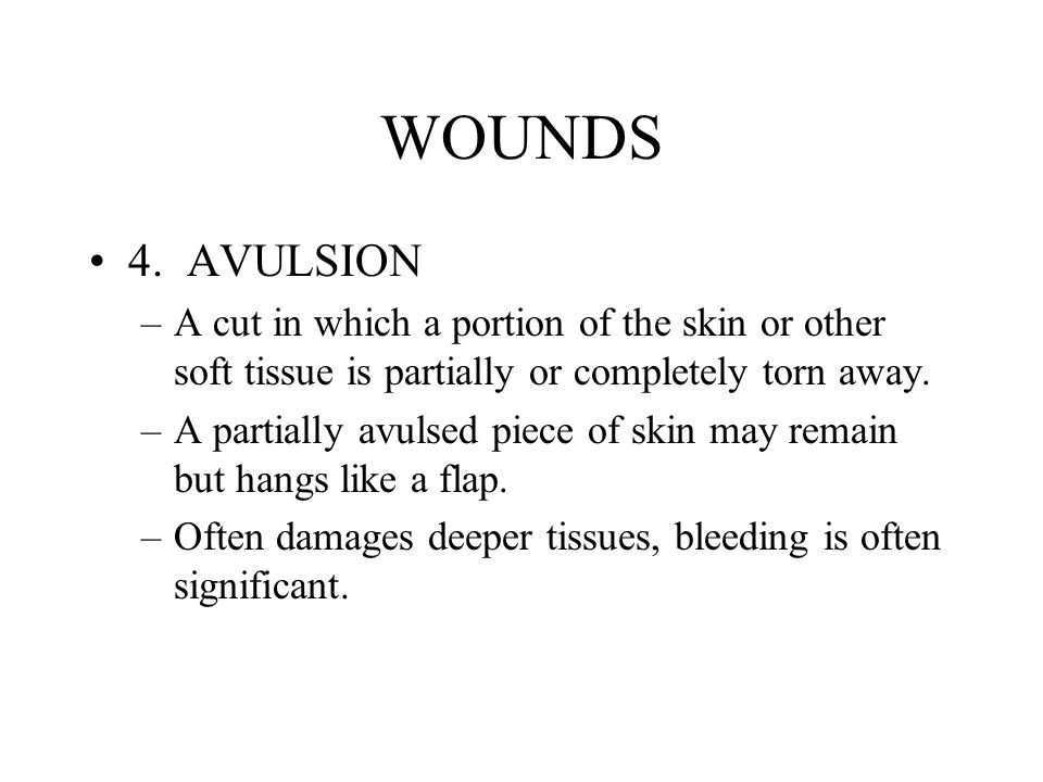 WOUNDS 4. AVULSION –A cut in which a portion of the skin or other soft tissue is partially or completely torn away. –A partially avulsed piece of skin