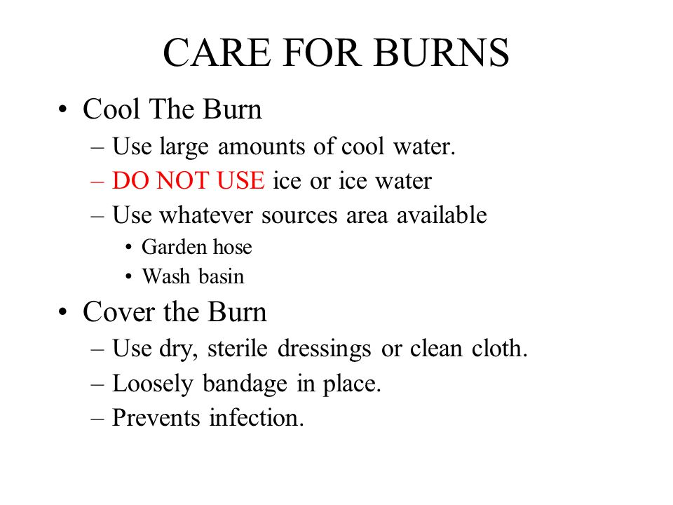 CARE FOR BURNS Cool The Burn –Use large amounts of cool water. –DO NOT USE ice or ice water –Use whatever sources area available Garden hose Wash basi