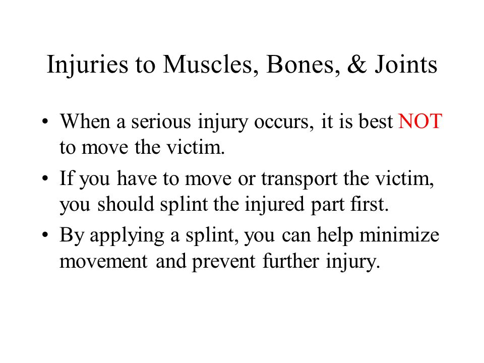 Injuries to Muscles, Bones, & Joints When a serious injury occurs, it is best NOT to move the victim. If you have to move or transport the victim, you